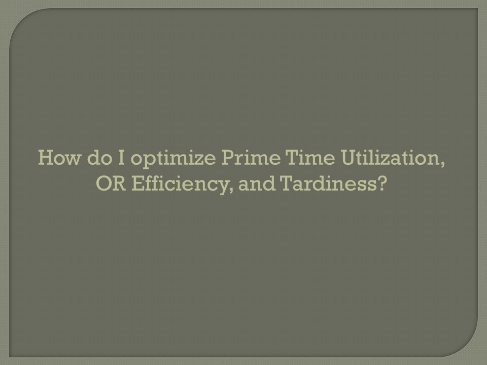 How do I optimize Prime Time Utilization, OR Efficiency, and Tardiness