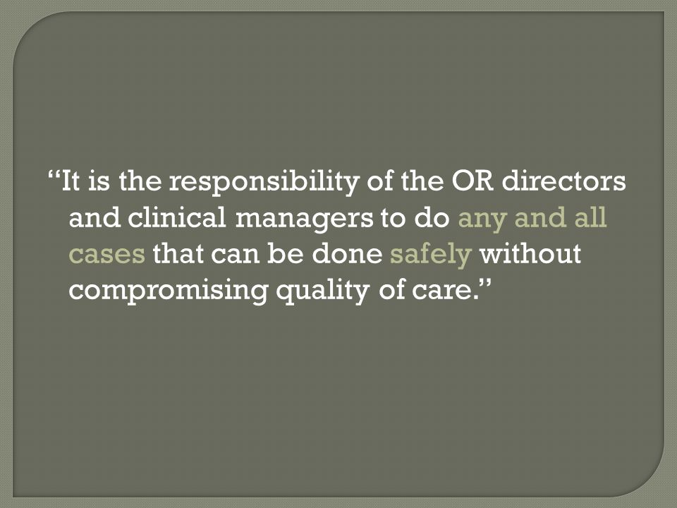 """It is the responsibility of the OR directors and clinical managers to do any and all cases that can be done safely without compromising quality of ca"