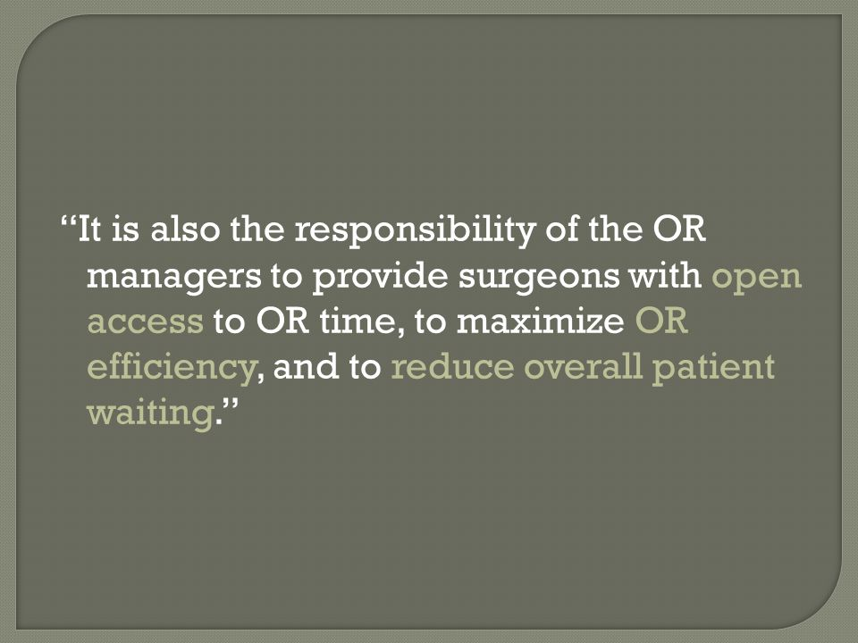 It is also the responsibility of the OR managers to provide surgeons with open access to OR time, to maximize OR efficiency, and to reduce overall patient waiting.