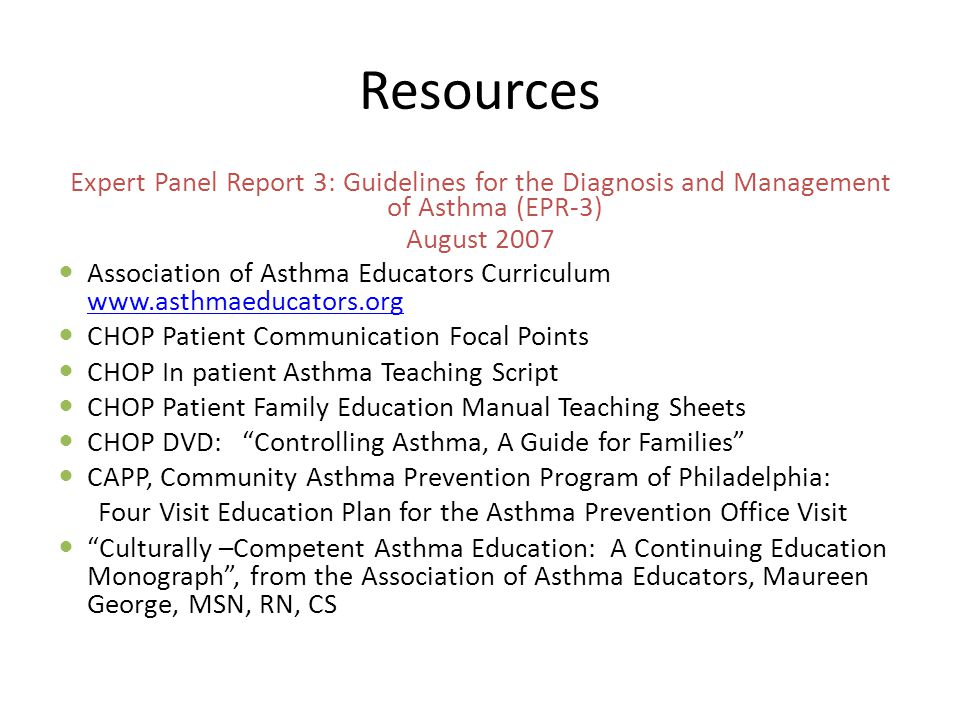 Resources Expert Panel Report 3: Guidelines for the Diagnosis and Management of Asthma (EPR-3) August 2007 Association of Asthma Educators Curriculum www.asthmaeducators.org www.asthmaeducators.org CHOP Patient Communication Focal Points CHOP In patient Asthma Teaching Script CHOP Patient Family Education Manual Teaching Sheets CHOP DVD: Controlling Asthma, A Guide for Families CAPP, Community Asthma Prevention Program of Philadelphia: Four Visit Education Plan for the Asthma Prevention Office Visit Culturally –Competent Asthma Education: A Continuing Education Monograph , from the Association of Asthma Educators, Maureen George, MSN, RN, CS