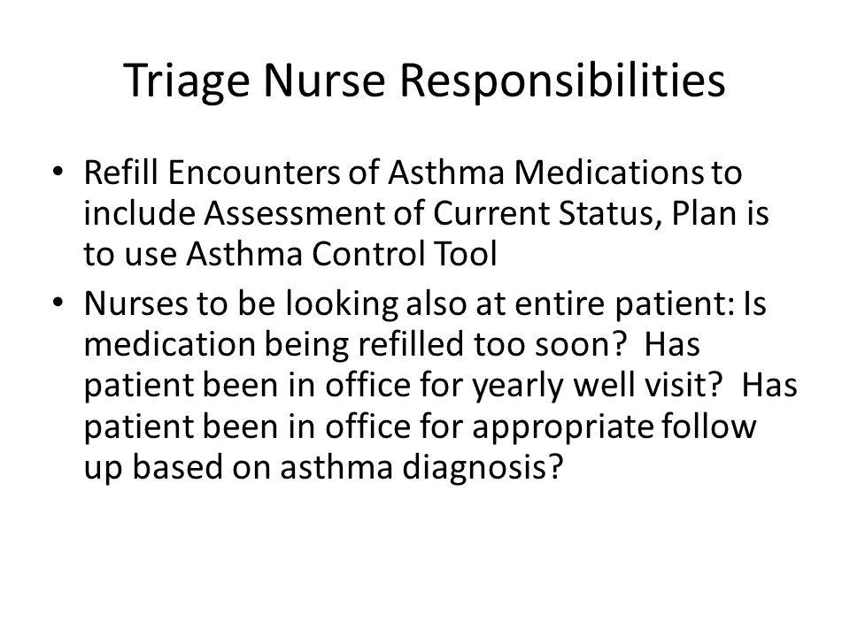 Triage Nurse Responsibilities Refill Encounters of Asthma Medications to include Assessment of Current Status, Plan is to use Asthma Control Tool Nurses to be looking also at entire patient: Is medication being refilled too soon.