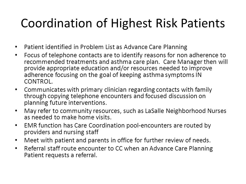 Coordination of Highest Risk Patients Patient identified in Problem List as Advance Care Planning Focus of telephone contacts are to identify reasons for non adherence to recommended treatments and asthma care plan.