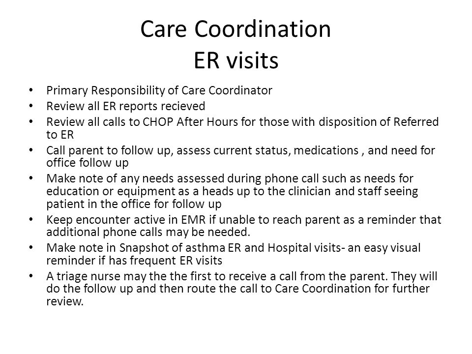 Care Coordination ER visits Primary Responsibility of Care Coordinator Review all ER reports recieved Review all calls to CHOP After Hours for those with disposition of Referred to ER Call parent to follow up, assess current status, medications, and need for office follow up Make note of any needs assessed during phone call such as needs for education or equipment as a heads up to the clinician and staff seeing patient in the office for follow up Keep encounter active in EMR if unable to reach parent as a reminder that additional phone calls may be needed.