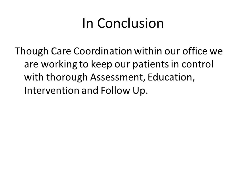 In Conclusion Though Care Coordination within our office we are working to keep our patients in control with thorough Assessment, Education, Intervention and Follow Up.
