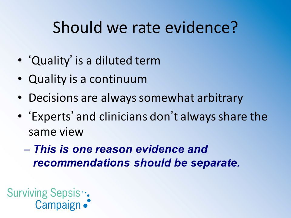 Should we rate evidence? ' Quality ' is a diluted term Quality is a continuum Decisions are always somewhat arbitrary ' Experts ' and clinicians don '