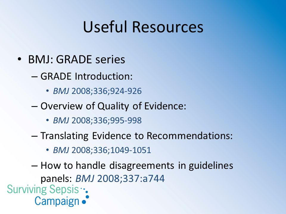Useful Resources BMJ: GRADE series – GRADE Introduction: BMJ 2008;336;924-926 – Overview of Quality of Evidence: BMJ 2008;336;995-998 – Translating Ev