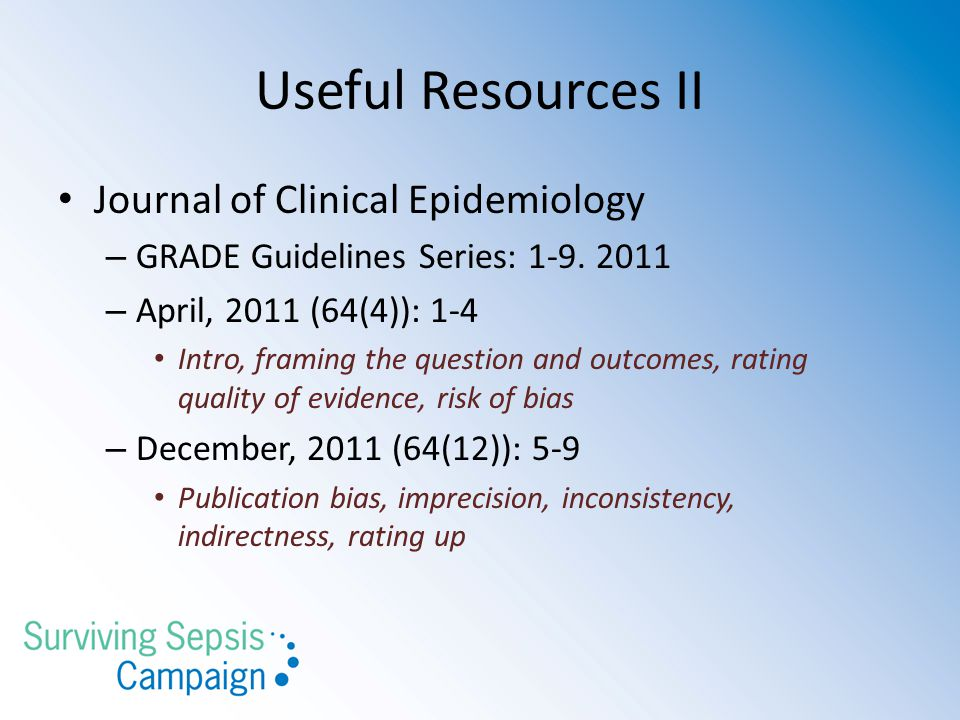 Useful Resources II Journal of Clinical Epidemiology – GRADE Guidelines Series: 1-9. 2011 – April, 2011 (64(4)): 1-4 Intro, framing the question and o