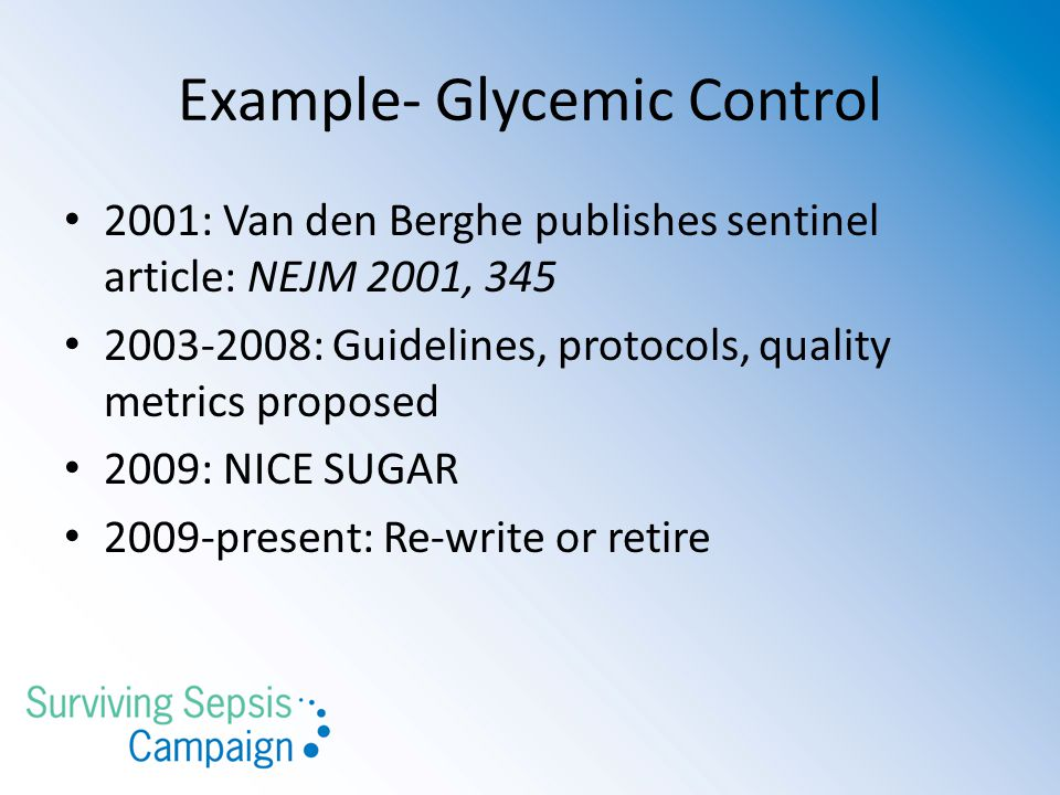Example- Glycemic Control 2001: Van den Berghe publishes sentinel article: NEJM 2001, 345 2003-2008: Guidelines, protocols, quality metrics proposed 2009: NICE SUGAR 2009-present: Re-write or retire