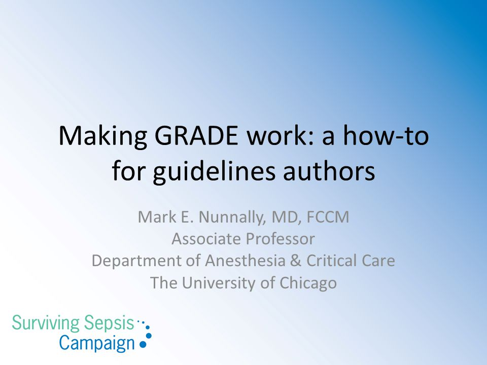 Making GRADE work: a how-to for guidelines authors Mark E. Nunnally, MD, FCCM Associate Professor Department of Anesthesia & Critical Care The Univers