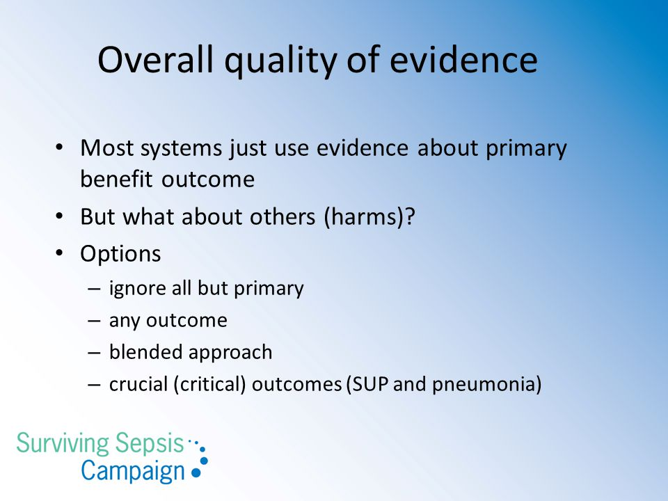 Overall quality of evidence Most systems just use evidence about primary benefit outcome But what about others (harms)? Options – ignore all but prima