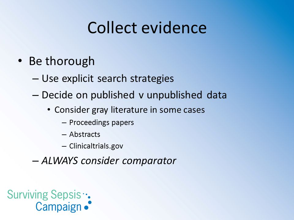 Collect evidence Be thorough – Use explicit search strategies – Decide on published v unpublished data Consider gray literature in some cases – Proceedings papers – Abstracts – Clinicaltrials.gov – ALWAYS consider comparator