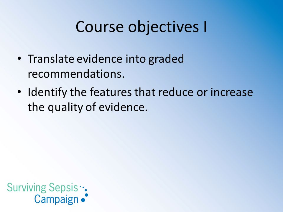 Course objectives I Translate evidence into graded recommendations. Identify the features that reduce or increase the quality of evidence.