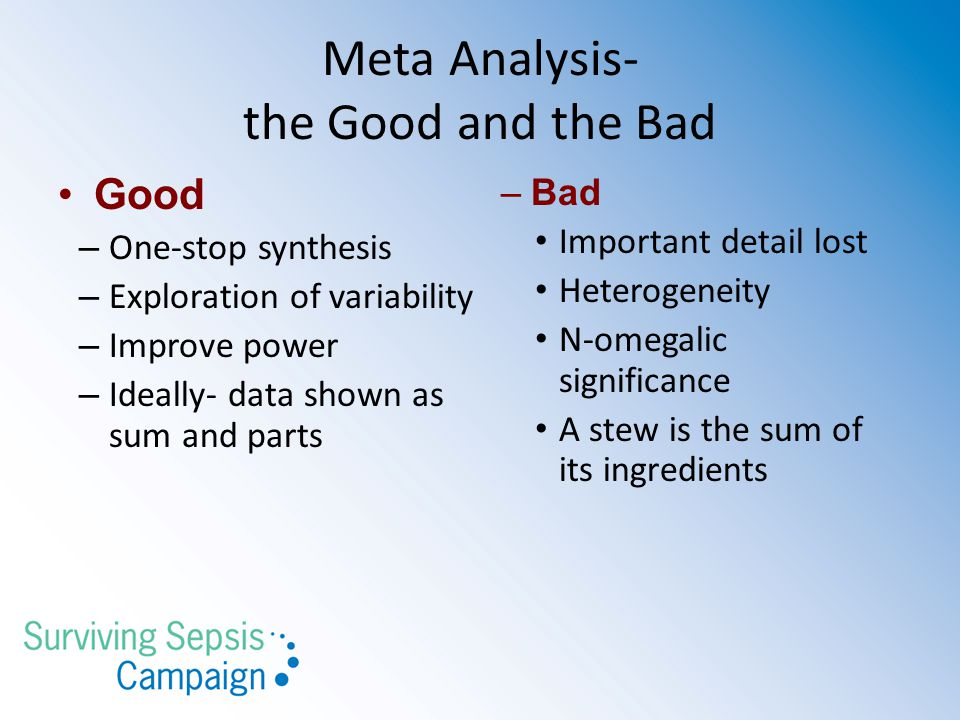 Meta Analysis- the Good and the Bad Good – One-stop synthesis – Exploration of variability – Improve power – Ideally- data shown as sum and parts –Bad Important detail lost Heterogeneity N-omegalic significance A stew is the sum of its ingredients