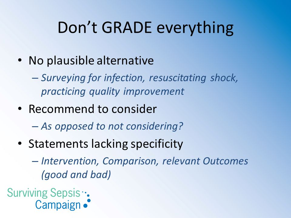 Don't GRADE everything No plausible alternative – Surveying for infection, resuscitating shock, practicing quality improvement Recommend to consider – As opposed to not considering.