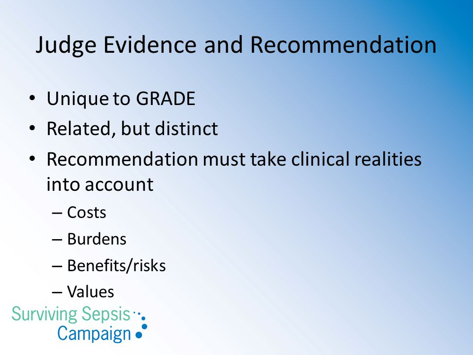 Judge Evidence and Recommendation Unique to GRADE Related, but distinct Recommendation must take clinical realities into account – Costs – Burdens – B