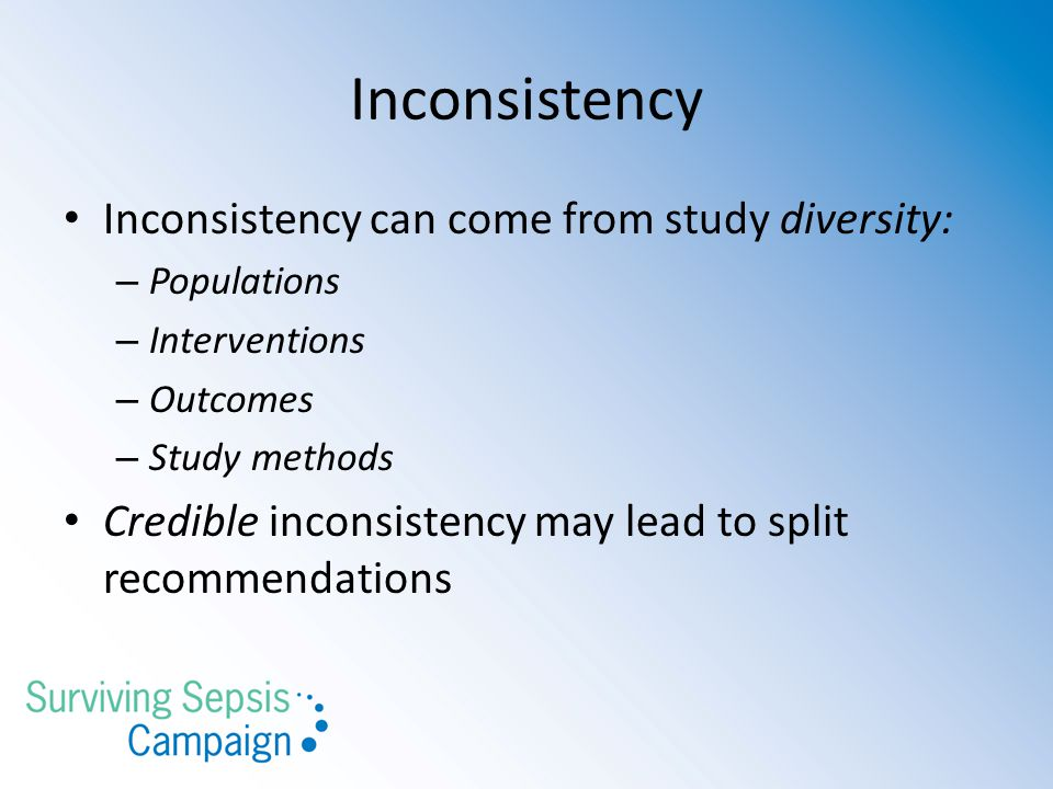 Inconsistency Inconsistency can come from study diversity: – Populations – Interventions – Outcomes – Study methods Credible inconsistency may lead to split recommendations