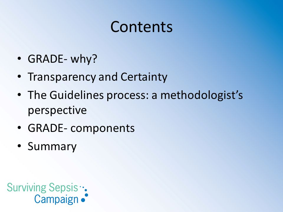 Contents GRADE- why? Transparency and Certainty The Guidelines process: a methodologist's perspective GRADE- components Summary