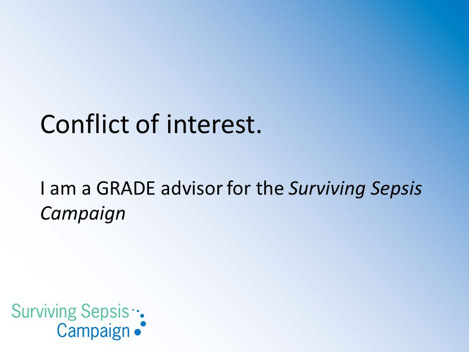 Conflict of interest. I am a GRADE advisor for the Surviving Sepsis Campaign