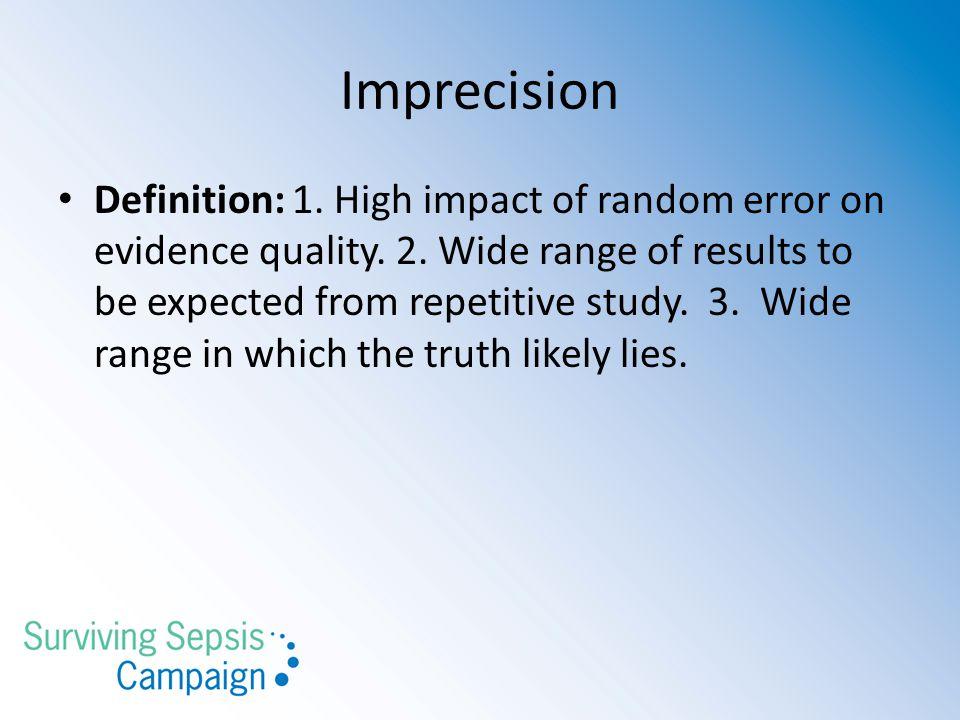 Imprecision Definition: 1.High impact of random error on evidence quality.