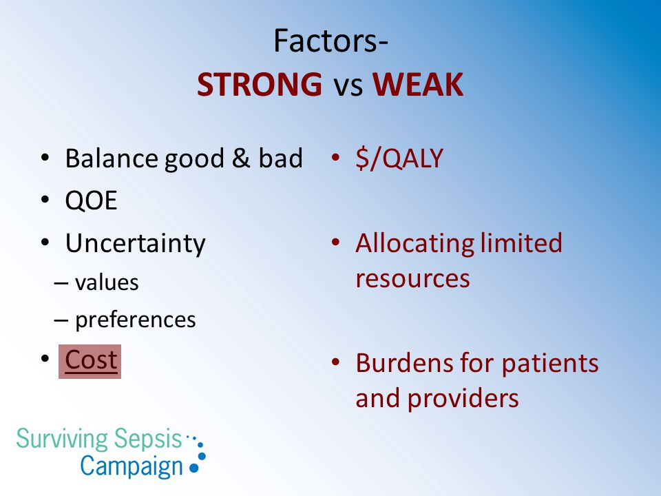 Factors- STRONG vs WEAK Balance good & bad QOE Uncertainty – values – preferences Cost $/QALY Allocating limited resources Burdens for patients and providers