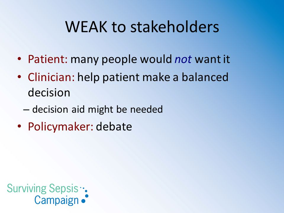 WEAK to stakeholders Patient: many people would not want it Clinician: help patient make a balanced decision – decision aid might be needed Policymaker: debate