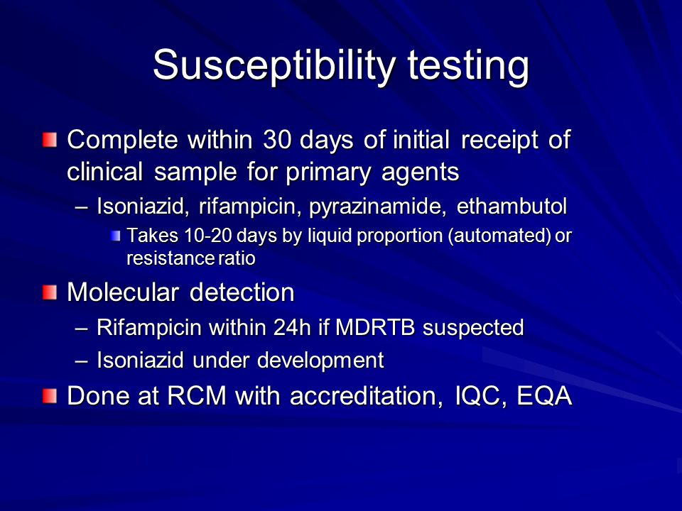 Susceptibility testing Complete within 30 days of initial receipt of clinical sample for primary agents –Isoniazid, rifampicin, pyrazinamide, ethambutol Takes 10-20 days by liquid proportion (automated) or resistance ratio Molecular detection –Rifampicin within 24h if MDRTB suspected –Isoniazid under development Done at RCM with accreditation, IQC, EQA