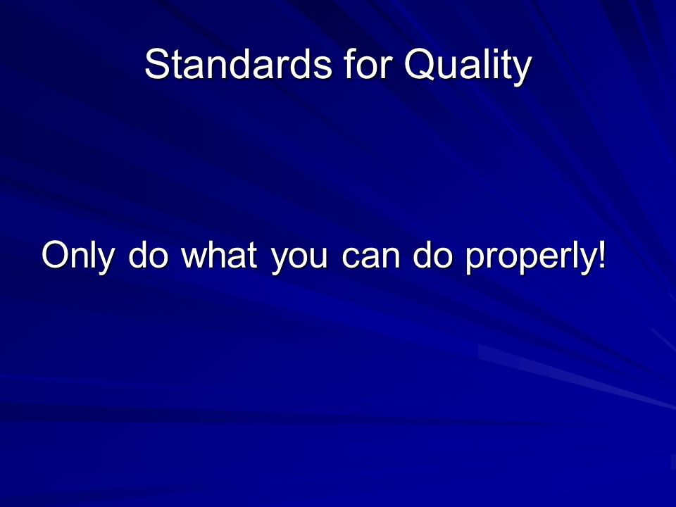 Standards for Quality Only do what you can do properly!