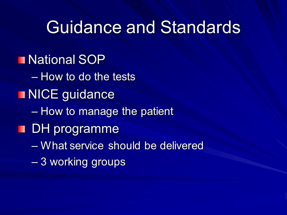 Guidance and Standards National SOP –How to do the tests NICE guidance –How to manage the patient DH programme DH programme –What service should be delivered –3 working groups