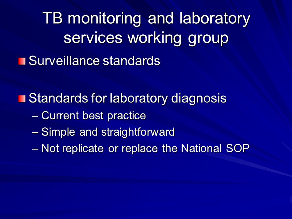 TB monitoring and laboratory services working group Surveillance standards Standards for laboratory diagnosis –Current best practice –Simple and straightforward –Not replicate or replace the National SOP