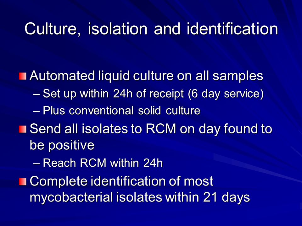 Culture, isolation and identification Automated liquid culture on all samples –Set up within 24h of receipt (6 day service) –Plus conventional solid culture Send all isolates to RCM on day found to be positive –Reach RCM within 24h Complete identification of most mycobacterial isolates within 21 days