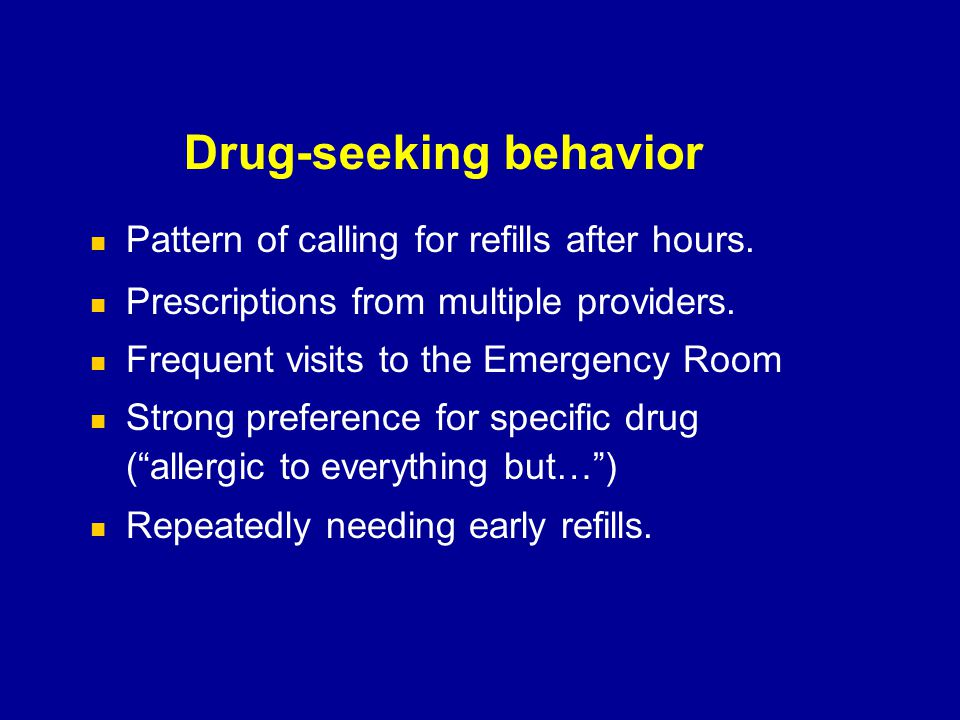 Drug-seeking behavior Pattern of calling for refills after hours. Prescriptions from multiple providers. Frequent visits to the Emergency Room Strong