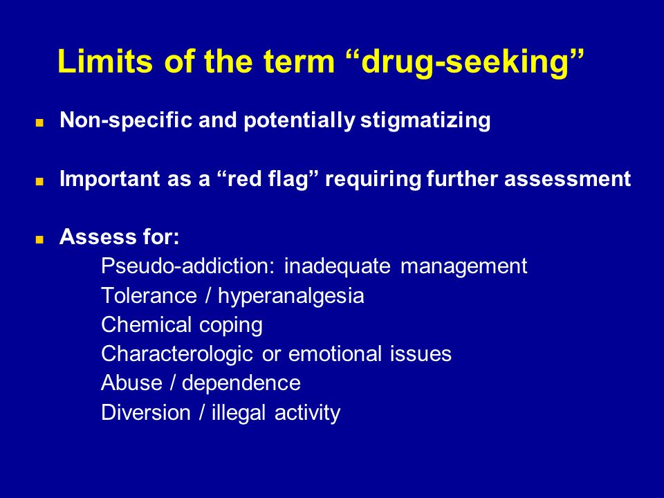 "Limits of the term ""drug-seeking"" Non-specific and potentially stigmatizing Important as a ""red flag"" requiring further assessment Assess for: Pseudo-"