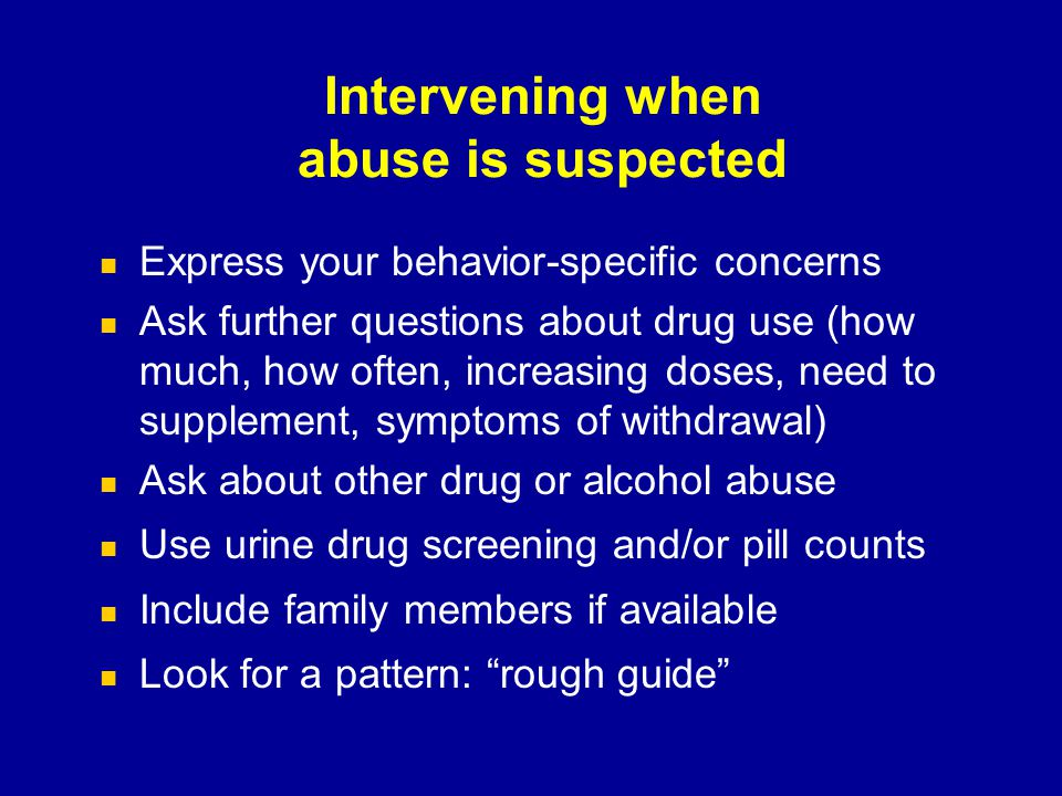 Intervening when abuse is suspected Express your behavior-specific concerns Ask further questions about drug use (how much, how often, increasing dose