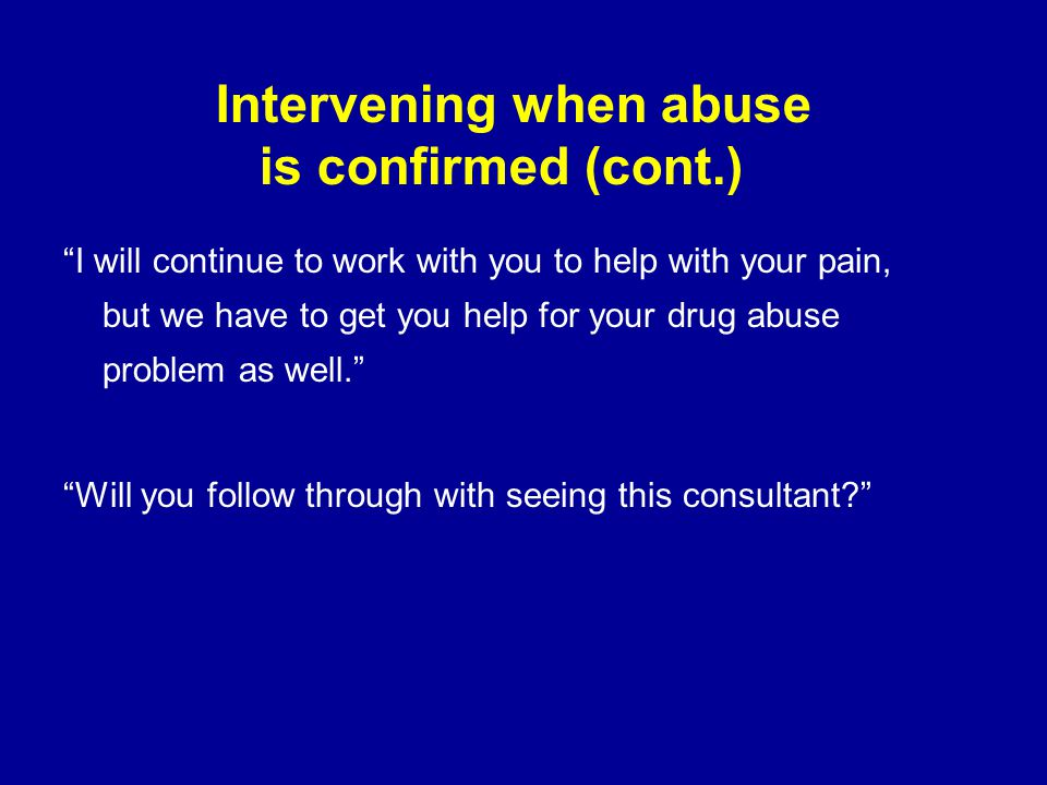 "Intervening when abuse is confirmed (cont.) ""I will continue to work with you to help with your pain, but we have to get you help for your drug abuse"