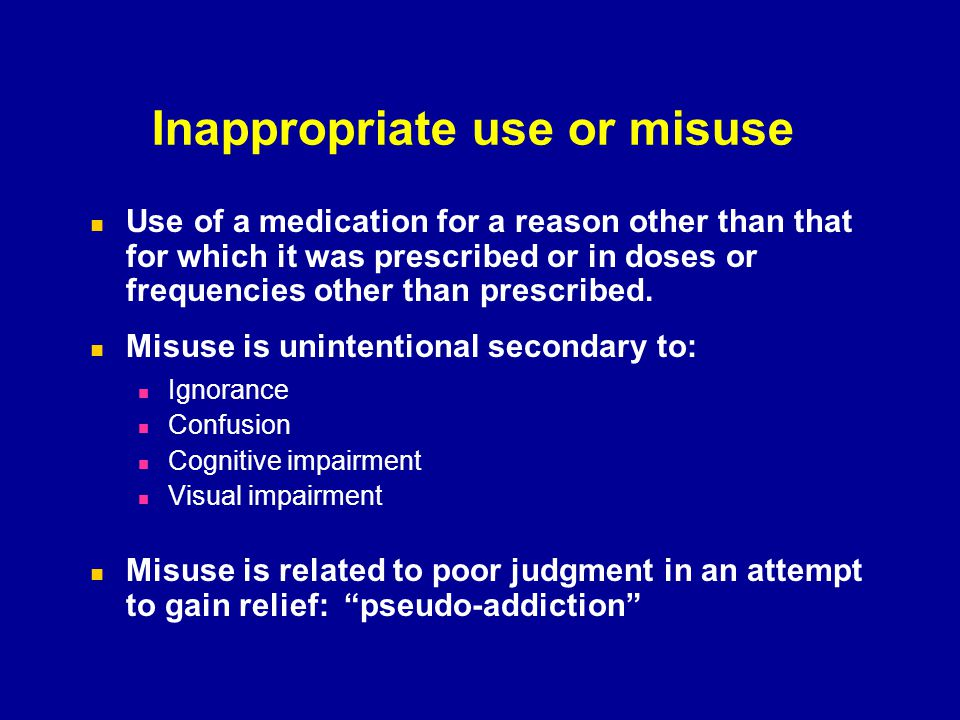 Inappropriate use or misuse Use of a medication for a reason other than that for which it was prescribed or in doses or frequencies other than prescri
