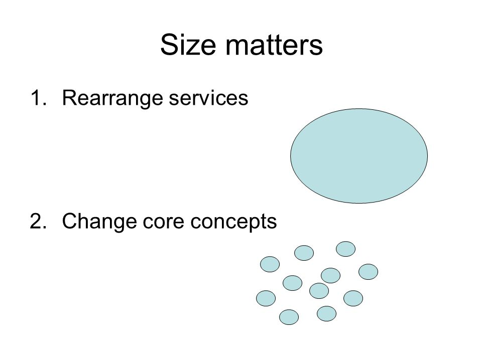 Size matters 1.Rearrange services 2.Change core concepts