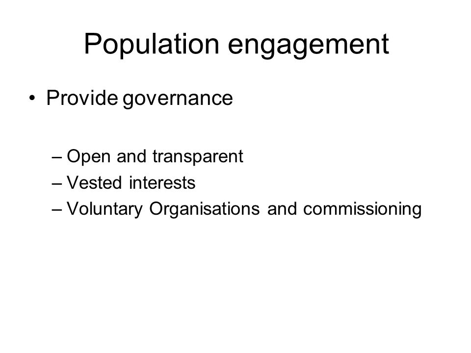 Population engagement Democratic Legitimacy –Tough decisions –Choice traded for Voice –Community responsibility ethos