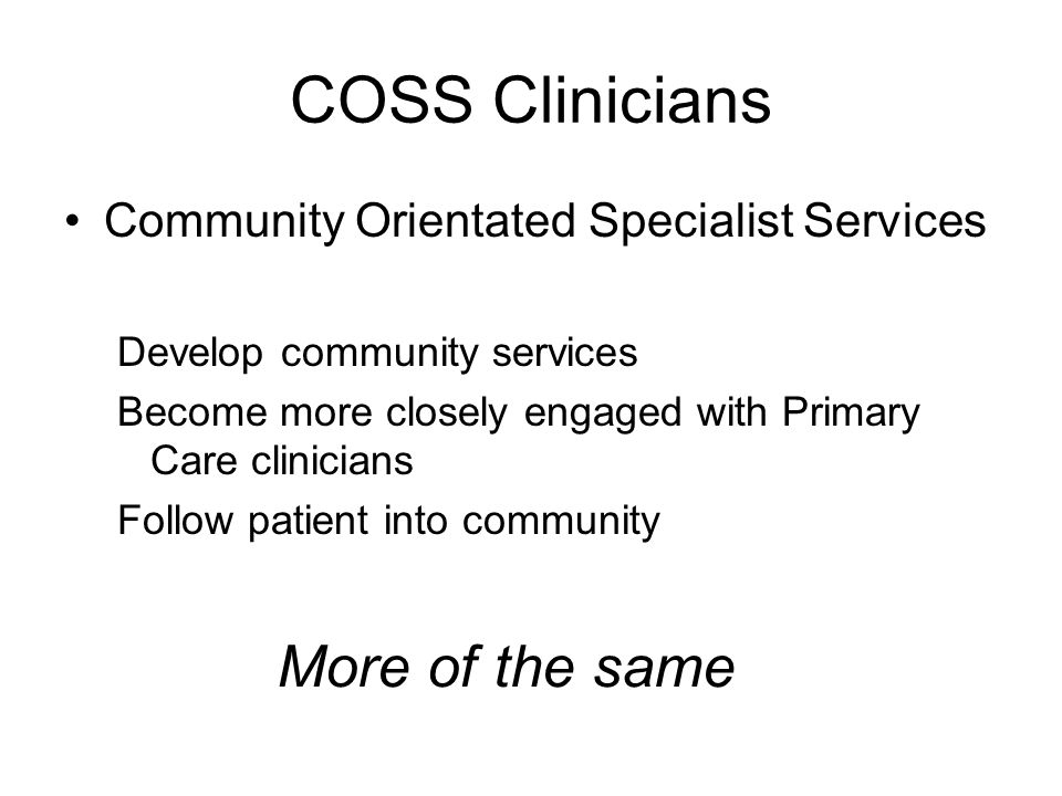 CBSS Clinicians Community Based Specialist Services Manage patient as part of community In-reach beds Integrated with other clinicians Radical Change