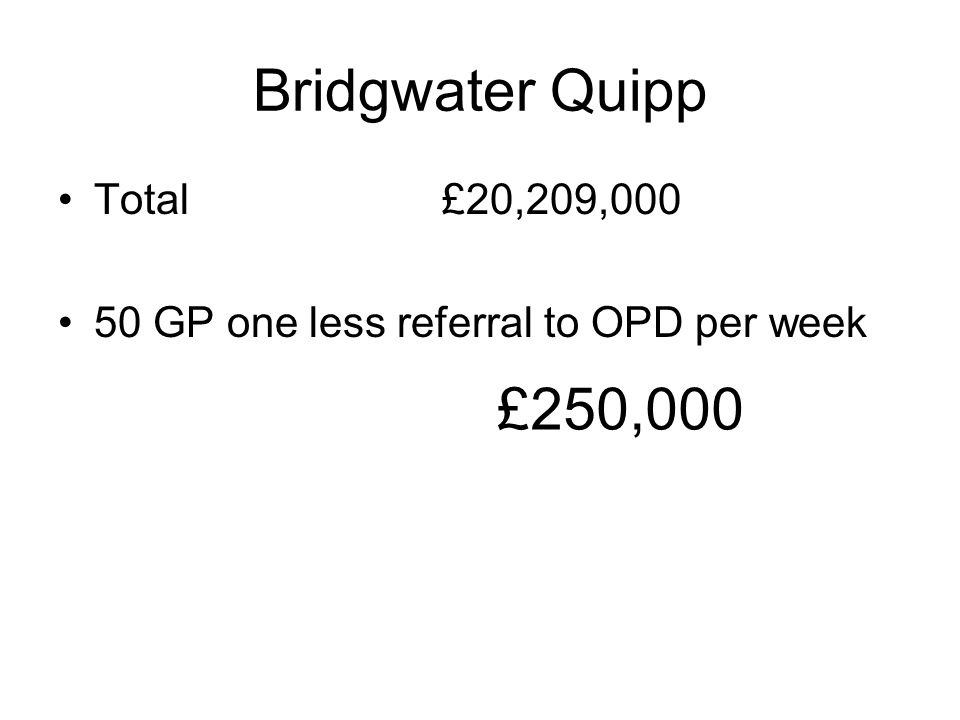 Bridgwater Quipp Total£20,209,000 50 GP one less referral to OPD per week £250,000