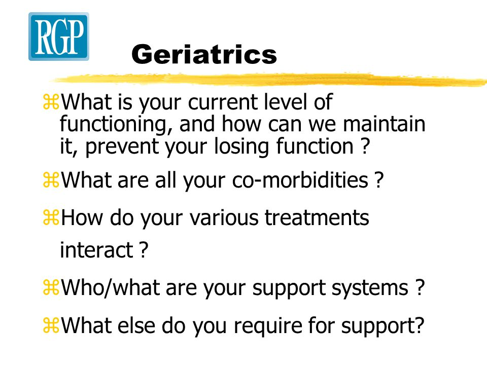 Geriatrics zWhat is your current level of functioning, and how can we maintain it, prevent your losing function .