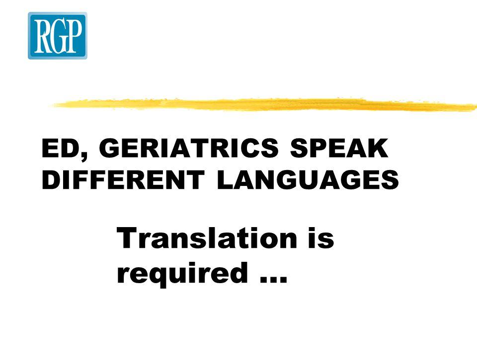 ED, GERIATRICS SPEAK DIFFERENT LANGUAGES Translation is required...