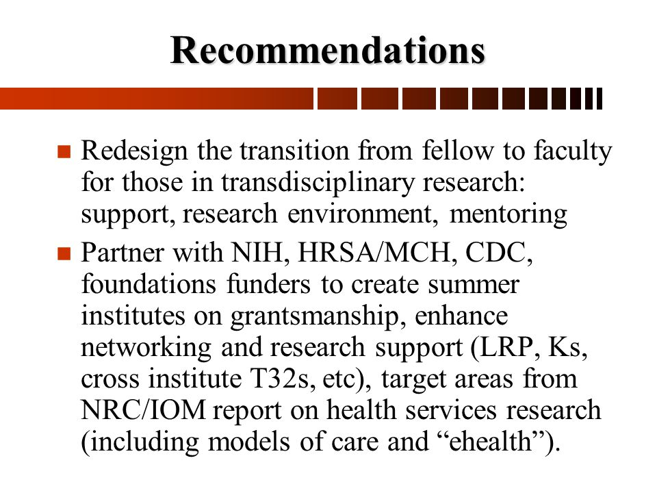 Recommendations n n Redesign the transition from fellow to faculty for those in transdisciplinary research: support, research environment, mentoring n n Partner with NIH, HRSA/MCH, CDC, foundations funders to create summer institutes on grantsmanship, enhance networking and research support (LRP, Ks, cross institute T32s, etc), target areas from NRC/IOM report on health services research (including models of care and ehealth ).