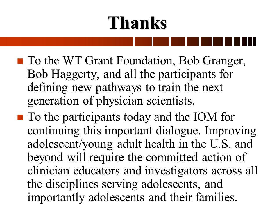 n n To the WT Grant Foundation, Bob Granger, Bob Haggerty, and all the participants for defining new pathways to train the next generation of physician scientists.