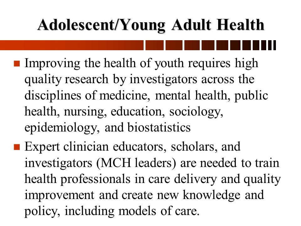 Adolescent/Young Adult Health n n Improving the health of youth requires high quality research by investigators across the disciplines of medicine, mental health, public health, nursing, education, sociology, epidemiology, and biostatistics n n Expert clinician educators, scholars, and investigators (MCH leaders) are needed to train health professionals in care delivery and quality improvement and create new knowledge and policy, including models of care.