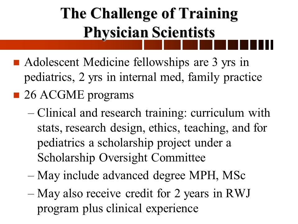 The Challenge of Training Physician Scientists n n Adolescent Medicine fellowships are 3 yrs in pediatrics, 2 yrs in internal med, family practice n n 26 ACGME programs – –Clinical and research training: curriculum with stats, research design, ethics, teaching, and for pediatrics a scholarship project under a Scholarship Oversight Committee – –May include advanced degree MPH, MSc – –May also receive credit for 2 years in RWJ program plus clinical experience