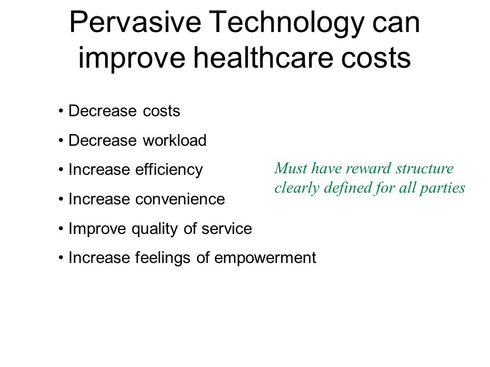 Pervasive Technology can improve healthcare costs Decrease costs Decrease workload Increase efficiency Increase convenience Improve quality of service Increase feelings of empowerment Must have reward structure clearly defined for all parties