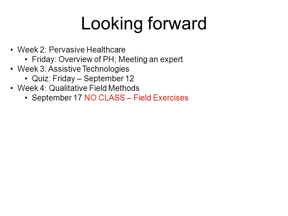 Looking forward Week 2: Pervasive Healthcare Friday: Overview of PH; Meeting an expert Week 3: Assistive Technologies Quiz: Friday – September 12 Week 4: Qualitative Field Methods September 17 NO CLASS – Field Exercises