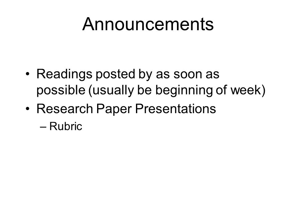 Announcements Readings posted by as soon as possible (usually be beginning of week) Research Paper Presentations –Rubric