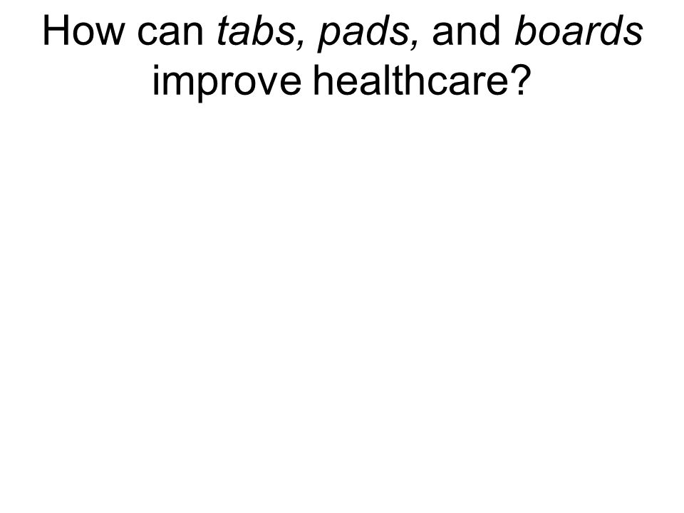 How can tabs, pads, and boards improve healthcare