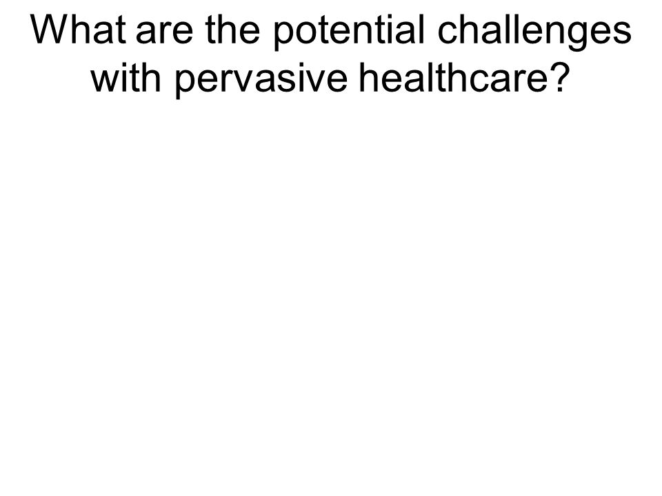 What are the potential challenges with pervasive healthcare